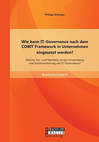 Wie kann It-Governance nach dem Cobit Framework in Unternehmen eingesetzt werden? Welche Vor- und Nachteile bergen Anwendung und Implementierung von It-Governance?