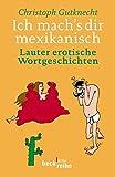 Ich mach's dir mexikanisch: Lauter erotische Wortgeschichten - Christoph Gutknecht