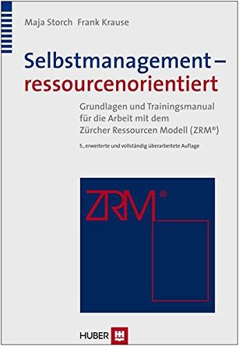 Selbstmanagement - ressourcenorientiert: Theoretische Grundlagen und Trainingsmanual für die Arbeit mit dem Zürcher Ressourcen Modell (ZRM)