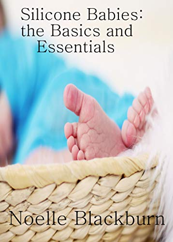 Silicone Babies: The Basics and Essentials (English Edition) (Puppen Reborning)