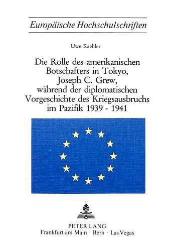Die Rolle des amerikanischen Botschafters in Tokyo, Joseph C. Grew, während der diplomatischen Vorgeschichte des Kriegsausbruchs im Pazifik 1939-1941 ... 3: Histoire et sciences auxiliaires, Band 86)