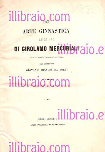 Dell'arte ginnastica. Libri sei di Girolamo Mercuriali recati per la prima volta in italiana favella dal sacerdote Giovanni Rinaldi da Forlì, con note