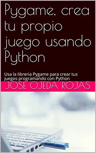 Pygame, crea tu propio juego usando Python: Usa la libreria Pygame para crear tus juegos programando con Python por JOSE OJEDA ROJAS