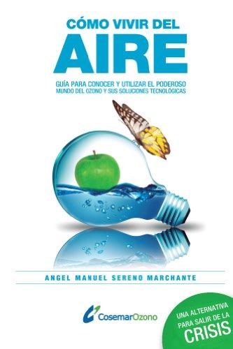 Cómo vivir del aire: Guía para conocer el poderoso mundo del ozono y utilizar sus soluciones tecnológicas por Ángel Sereno Marchante