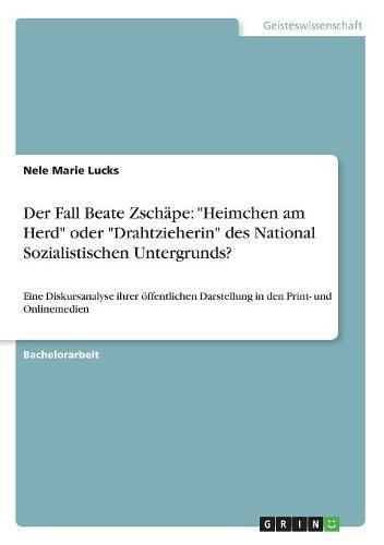 Der Fall Beate Zschäpe: Heimchen am Herd oder Drahtzieherin des National Sozialistischen Untergrunds?: Eine Diskursanalyse ihrer öffentlichen Darstellung in den Print- und Onlinemedien
