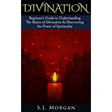 Divination: Beginner's Guide to Understanding The Basics of Divination & Discovering the Power of Spirituality (Divination , Pendulum Dowsing, Psychic Development, Tarot, Runes, Yoga)