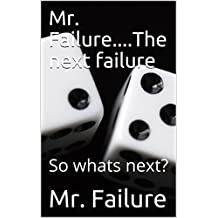 Mr. Failure....The next failure: So whats next? (Paging Mr. Failure....table for one Book 2) (English Edition)