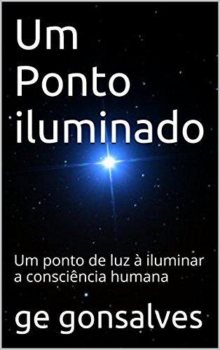 Um Ponto iluminado: Um ponto de luz à iluminar a consciência ...