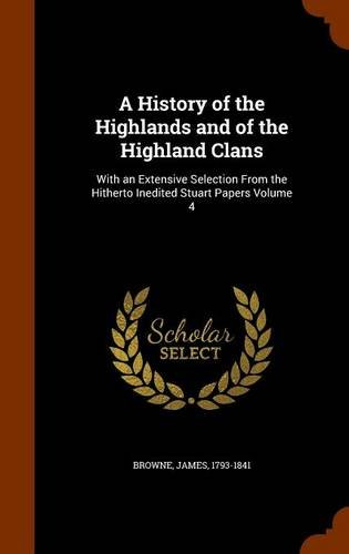 A History of the Highlands and of the Highland Clans: With an Extensive Selection From the Hitherto Inedited Stuart Papers Volume 4