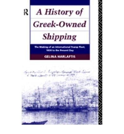 [A History of Greek-Owned Shipping: The Making of an International Tramp Fleet, 1830 to the Present Day] [by: Gelina Harlaftis]