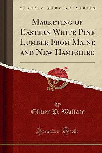 Marketing of Eastern White Pine Lumber From Maine and New Hampshire (Classic Reprint) - White Pine Lumber