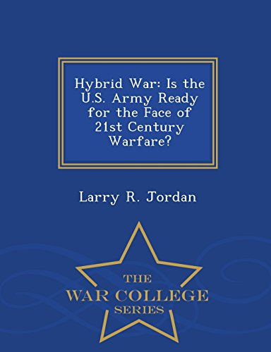 Hybrid War: Is the U.S. Army Ready for the Face of 21st Century Warfare? - War College Series (Jordan-hybrid)