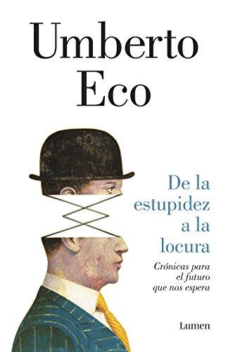 De la estupidez a la locura: Crónicas para el futuro que nos espera por Umberto Eco