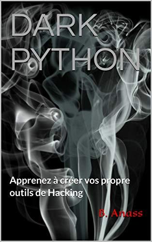 DARK PYTHON: Apprenez à créer vos propre outils de Hacking par B. Anass