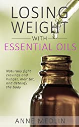 Essential Oils for Weight Loss: Your Essential Oils Reference Guide (Weight Loss with Essential Oils) (Essential Oils for Beginners Book 1) (English Edition)