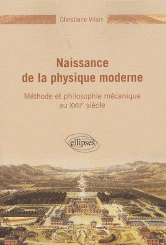 Naissance de la physique moderne : Méthode et philosophie mécanique au XVIIe siècle
