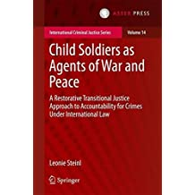 Child Soldiers as Agents of War and Peace: A Restorative Transitional Justice Approach to Accountability for Crimes Under International Law (International Criminal Justice Series)