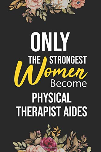 Only The Strongest Women Become Physical Therapist Aides: Lined Composition Notebook Gift for Physical Therapist Aides Funy Birthday Gift Journal / 6'X9' - 120 Page