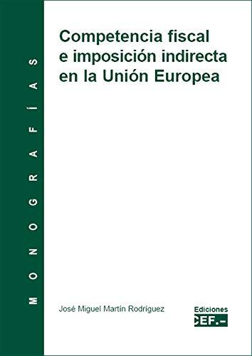 COMPETENCIA FISCAL E IMPOSICIÓN INDIRECTA DE LA UNIÓN EUROPEA por JOSÉ MIGUEL MARTÍN RODRÍGUEZ