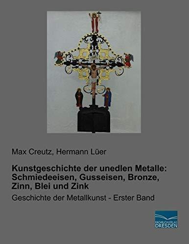 Kunstgeschichte der unedlen Metalle: Schmiedeeisen, Gusseisen, Bronze, Zinn, Blei und Zink: Geschichte der Metallkunst - Erster Band