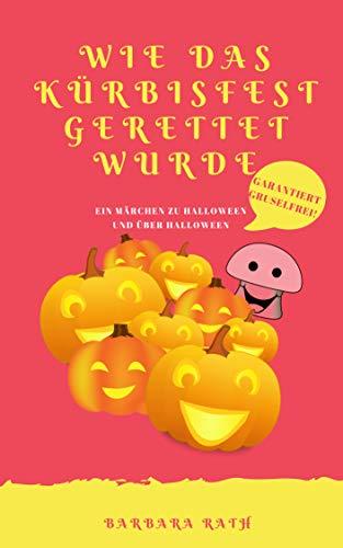 (Wie das Kürbisfest gerettet wurde: Ein Märchen zu Halloween und über Halloween [garantiert gruselfrei!] (Geschichten zu Halloween für Kinder 2))