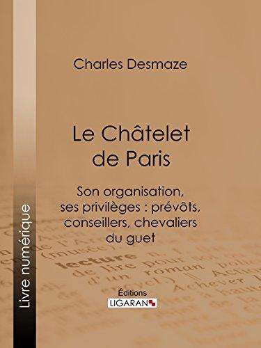 Le Châtelet de Paris: Son organisation, ses privilèges : prévôts, conseillers, chevaliers du guet... par Charles Desmaze