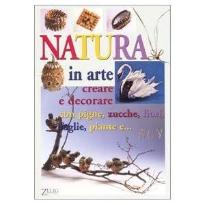 Natura in arte. Creare e decorare con pigne, zucch