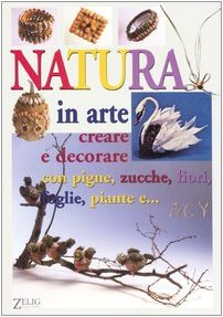 Natura in arte. Creare e decorare con pigne, zucche, fiori, foglie, paiante e... por Renzo Zanoni