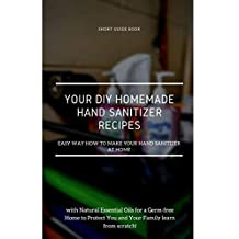 Your DIY Homemade Hand Sanitizer Recipes: Easy Way How to Make Your Hand Sanitizer at Home with Natural Essential Oils for A Germ-Free Home to Protect ... Family Learn from Scratch! (English Edition)