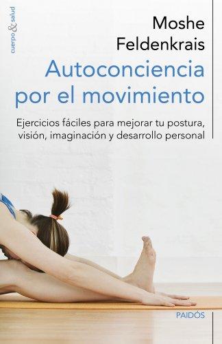 Autoconciencia por el movimiento: Ejercicios fáciles para mejorar tu postura, visión, imaginación y desarrollo personal (Cuerpo y Salud) por Moshe Feldenkrais