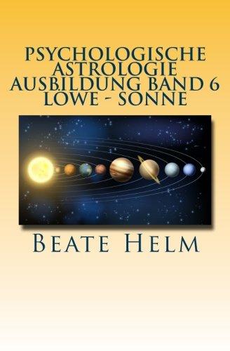 Psychologische Astrologie - Ausbildung Band 6 - Löwe - Sonne: Selbstbewusstsein - Kreativität - Der/die innere König/in - Einzigartigkeit