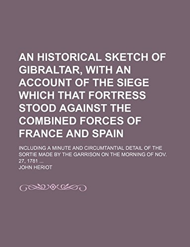An Historical Sketch of Gibraltar, With an Account of the Siege Which That Fortress Stood Against the Combined Forces of France and Spain; Including a ... the Garrison on the Morning of Nov. 27, 1781 by John Heriot (12-Jan-2012) Paperback
