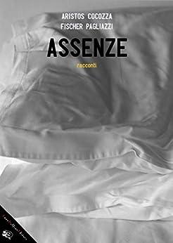 Assenze: racconti di [Domenico Cocozza, Aristos, Adriano Fischer, Leonardo Pagliazzi]