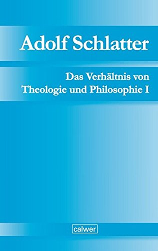 Adolf Schlatter - Das Verhältnis von Theologie und Philosophie I: Die Berner Vorlesung (1884): Einführung in die Theologie Franz von Baaders