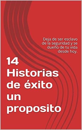 14 Historias de éxito un proposito: Deja de ser esclavo de la seguridad y se dueño de tu vida desde hoy. por Luis Armando Valdez Rodríguez