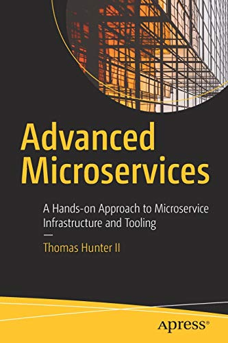 Advanced Microservices: A Hands-on Approach to Microservice Infrastructure and Tooling