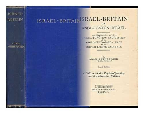 Israel-Britain : or Anglo-Saxon Israel, an Explanation of the Origin, Function and Destiny of the Anglo-Celto-Saxon Race in the British Empire and U. S. A. / by Adam Rutherford