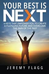 Your Best Is Next: 6 Keys That Empower You To Create A Fulfilling Future And Overcome The Pain Of The Past by Jeremy Flagg (2015-01-07) Paperback