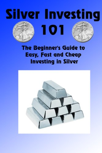 Silver Investing 101 The Beginner S Guide To Easy Fast And Cheap Investing In Silver