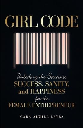 { Girl Code: Unlocking the Secrets to Success, Sanity, and Happiness for the Female Entrepreneur } By Alwill Leyba, Cara ( Author ) 08-2015 [ Paperback ]