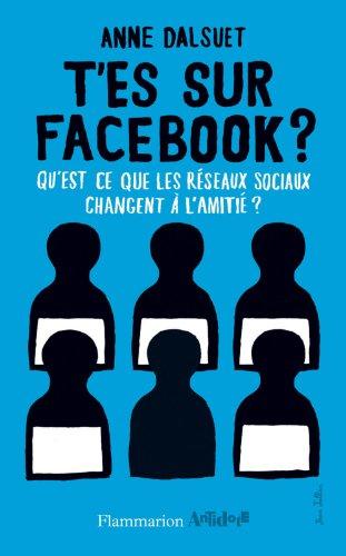 T'es sur Facebook ?: Qu'est-ce que les réseaux sociaux changent à l'amitié ? par Anne Dalsuet