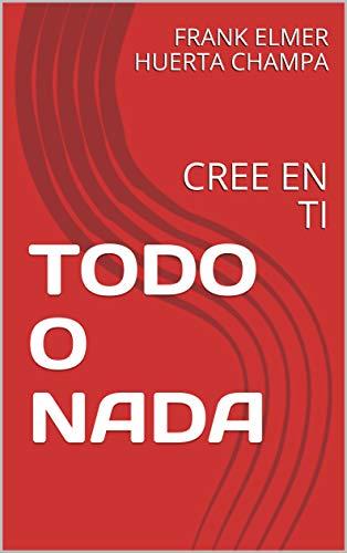 TODO O NADA: CREE EN TI (1) eBook: FRANK ELMER HUERTA CHAMPA ...