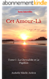 CET AMOUR-LA ( Pas si Simple ): Tome 1 : La Chrysalide et le Papillon (Collection SENS INTERDITS)