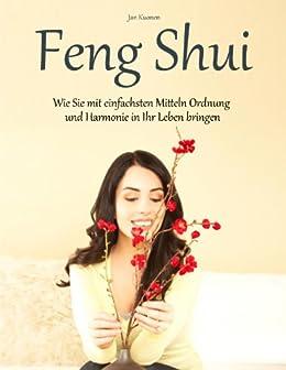 Feng Shui - Wie Sie mit einfachsten Mitteln Ordnung und Harmonie in Ihr Leben bringen
