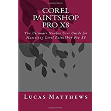 Corel PaintShop Pro X8: The Ultimate Newbie User Guide to Master Corel PaintShop Pro X8 by Lucas Matthews (2016-07-14)
