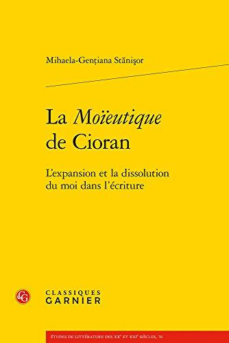 La Moieutique de Cioran: L'Expansion Et La Dissolution Du Moi Dans l'Ecriture (Etudes de Litterature Des Xxe Et Xxie Siecles)