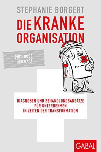 Die kranke Organisation: Diagnosen und Behandlungsansätze für Unternehmen in Zeiten der Transformation (Dein Business)