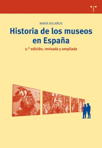 Historia de los museos en España. 2.ª edición, revisada y ampliada (Biblioteconomía y Administración Cultural) por María Bolaños