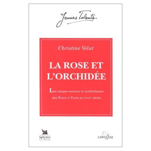 LA ROSE ET L'ORCHIDEE. Les usages sociaux et symboliques des fleurs à Paris au XVIIIème siècle