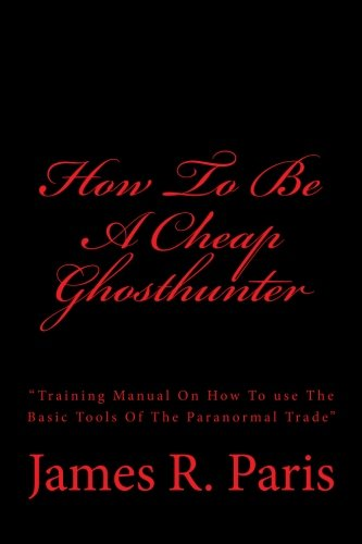 "How To Be A Cheap Ghosthunter: ""Training Manual On How To use The Basic Tools Of The Paranormal Trade"""